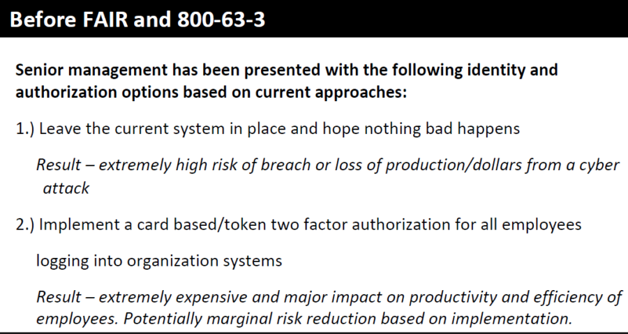 Senior management has been presented with the following identity and  authorization options based on current approaches:     1.) Leave the current system in place and hope nothing bad happens  Result – extremely high risk of breach or loss of production/dollars from a cyber attack     2.) Implement a card based/token two factor authorization for all employees  logging into organization systems  Result – extremely expensive and major impact on productivity and efficiency of  employees. Potentially marginal risk reduction based on implementation.